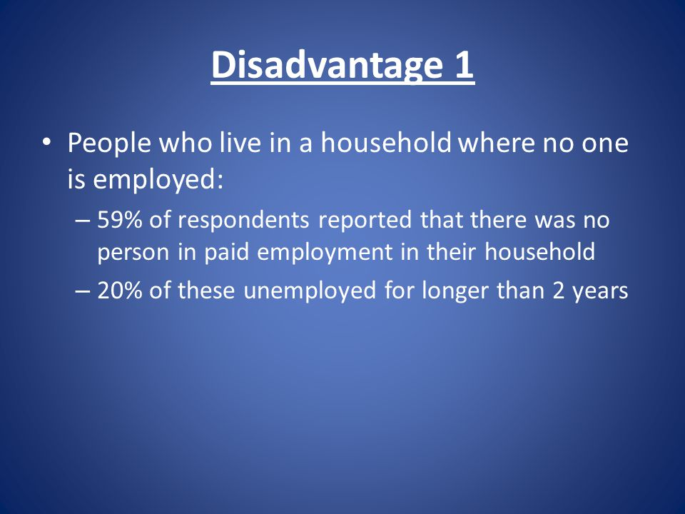 Disadvantage 1 People who live in a household where no one is employed: – 59% of respondents reported that there was no person in paid employment in their household – 20% of these unemployed for longer than 2 years