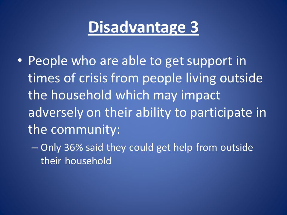 Disadvantage 3 People who are able to get support in times of crisis from people living outside the household which may impact adversely on their ability to participate in the community: – Only 36% said they could get help from outside their household