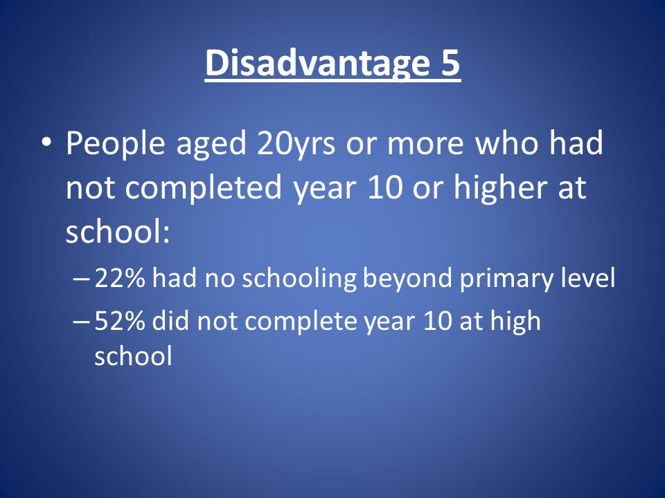 Disadvantage 5 People aged 20yrs or more who had not completed year 10 or higher at school: – 22% had no schooling beyond primary level – 52% did not complete year 10 at high school