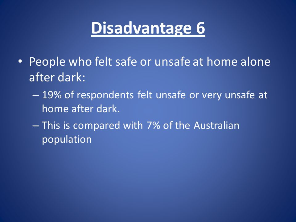 Disadvantage 6 People who felt safe or unsafe at home alone after dark: – 19% of respondents felt unsafe or very unsafe at home after dark.