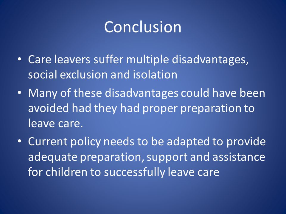 Conclusion Care leavers suffer multiple disadvantages, social exclusion and isolation Many of these disadvantages could have been avoided had they had proper preparation to leave care.
