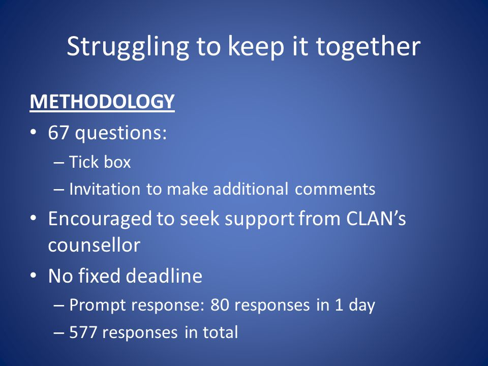 Struggling to keep it together METHODOLOGY 67 questions: – Tick box – Invitation to make additional comments Encouraged to seek support from CLAN's counsellor No fixed deadline – Prompt response: 80 responses in 1 day – 577 responses in total