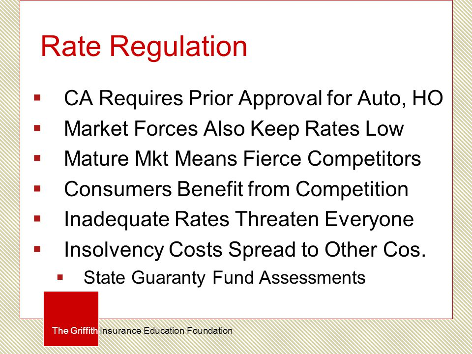 Rate Regulation  CA Requires Prior Approval for Auto, HO  Market Forces Also Keep Rates Low  Mature Mkt Means Fierce Competitors  Consumers Benefi