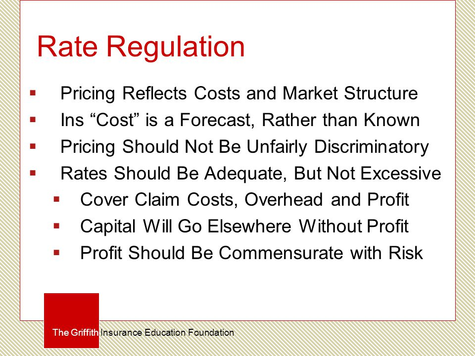 Rate Regulation  Pricing Reflects Costs and Market Structure  Ins Cost is a Forecast, Rather than Known  Pricing Should Not Be Unfairly Discriminatory  Rates Should Be Adequate, But Not Excessive  Cover Claim Costs, Overhead and Profit  Capital Will Go Elsewhere Without Profit  Profit Should Be Commensurate with Risk The Griffith Insurance Education Foundation