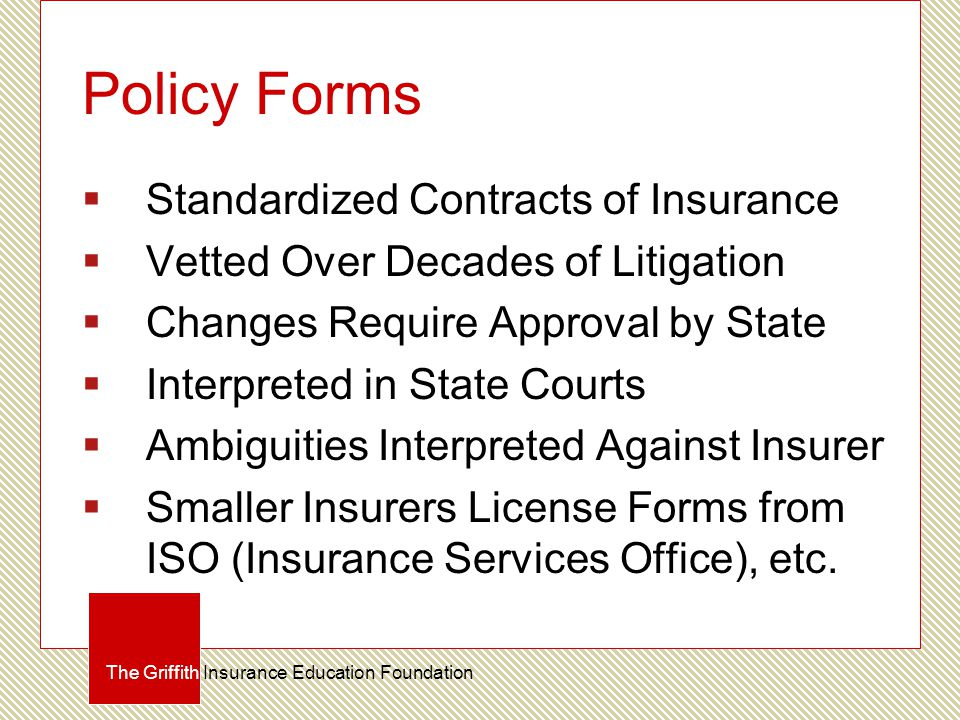 Policy Forms  Standardized Contracts of Insurance  Vetted Over Decades of Litigation  Changes Require Approval by State  Interpreted in State Cour