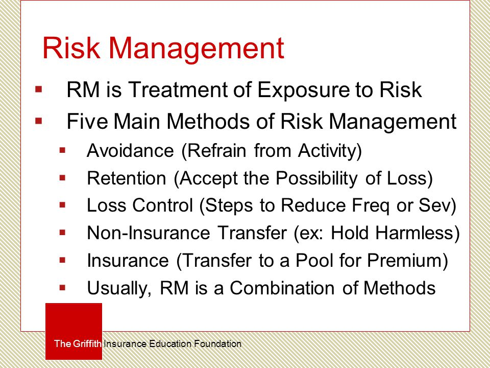 Risk Management  RM is Treatment of Exposure to Risk  Five Main Methods of Risk Management  Avoidance (Refrain from Activity)  Retention (Accept the Possibility of Loss)  Loss Control (Steps to Reduce Freq or Sev)  Non-Insurance Transfer (ex: Hold Harmless)  Insurance (Transfer to a Pool for Premium)  Usually, RM is a Combination of Methods The Griffith Insurance Education Foundation