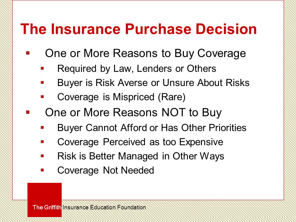 The Insurance Purchase Decision  One or More Reasons to Buy Coverage  Required by Law, Lenders or Others  Buyer is Risk Averse or Unsure About Risk
