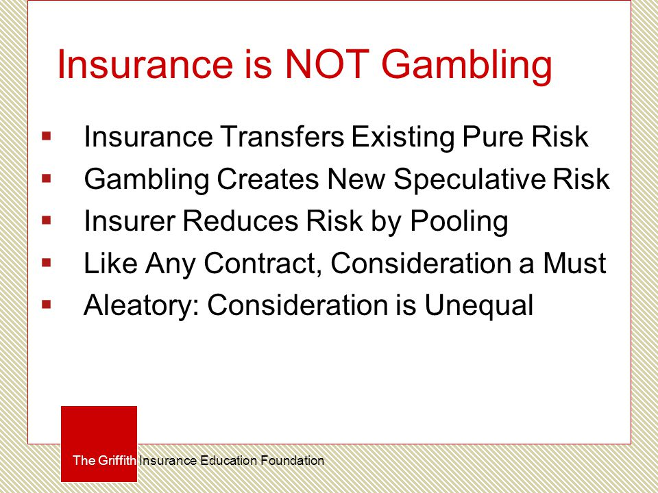 Insurance is NOT Gambling  Insurance Transfers Existing Pure Risk  Gambling Creates New Speculative Risk  Insurer Reduces Risk by Pooling  Like Any Contract, Consideration a Must  Aleatory: Consideration is Unequal The Griffith Insurance Education Foundation