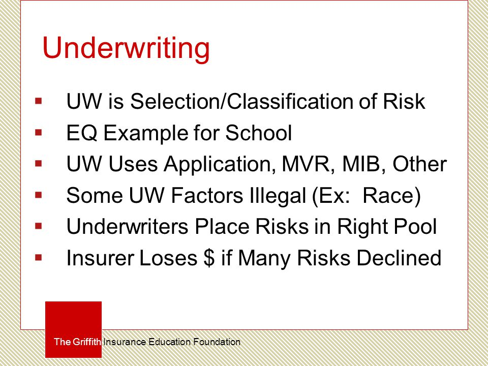 Underwriting  UW is Selection/Classification of Risk  EQ Example for School  UW Uses Application, MVR, MIB, Other  Some UW Factors Illegal (Ex: Race)  Underwriters Place Risks in Right Pool  Insurer Loses $ if Many Risks Declined The Griffith Insurance Education Foundation