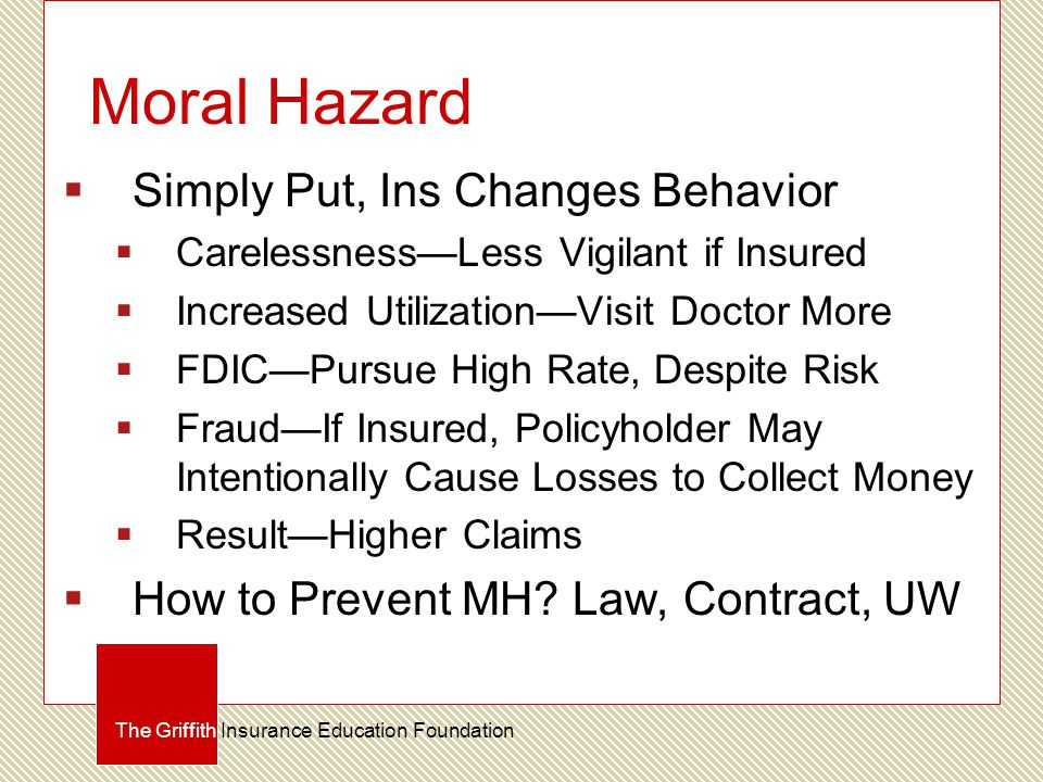 Moral Hazard  Simply Put, Ins Changes Behavior  Carelessness—Less Vigilant if Insured  Increased Utilization—Visit Doctor More  FDIC—Pursue High Rate, Despite Risk  Fraud—If Insured, Policyholder May Intentionally Cause Losses to Collect Money  Result—Higher Claims  How to Prevent MH.