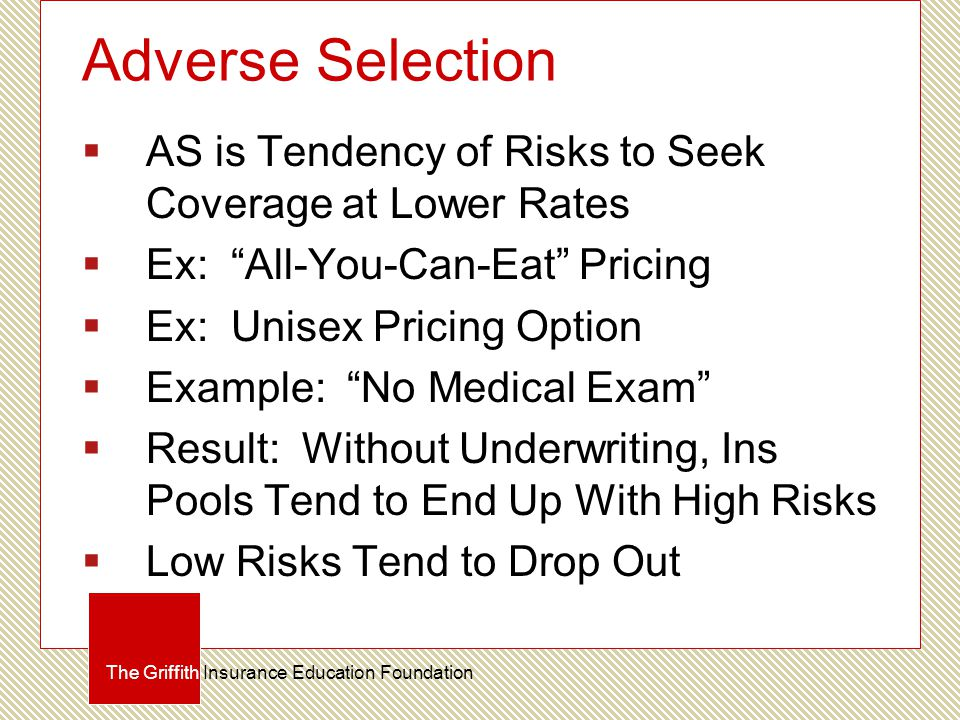 Adverse Selection  AS is Tendency of Risks to Seek Coverage at Lower Rates  Ex: All-You-Can-Eat Pricing  Ex: Unisex Pricing Option  Example: No Medical Exam  Result: Without Underwriting, Ins Pools Tend to End Up With High Risks  Low Risks Tend to Drop Out The Griffith Insurance Education Foundation