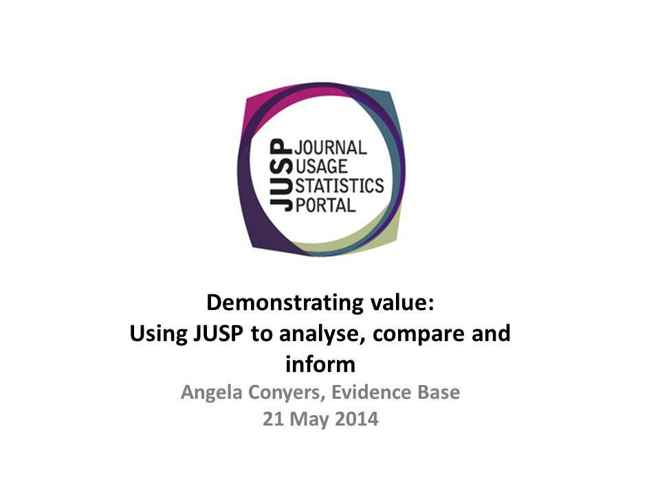 Demonstrating value: Using JUSP to analyse, compare and inform Angela Conyers, Evidence Base 21 May 2014
