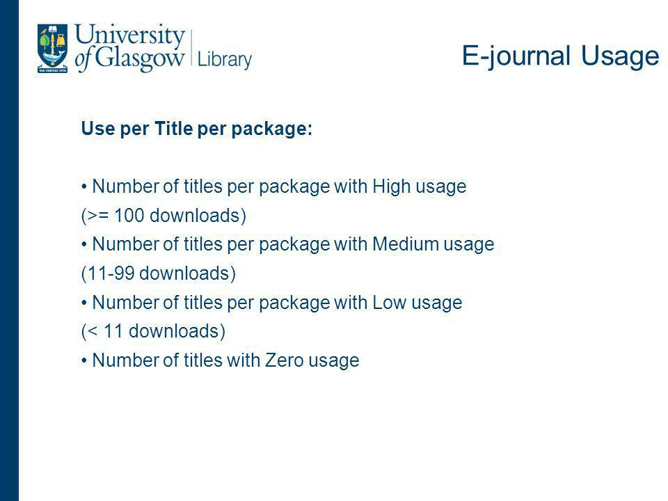 E-journal Usage Use per Title per package: Number of titles per package with High usage (>= 100 downloads) Number of titles per package with Medium usage (11-99 downloads) Number of titles per package with Low usage (< 11 downloads) Number of titles with Zero usage