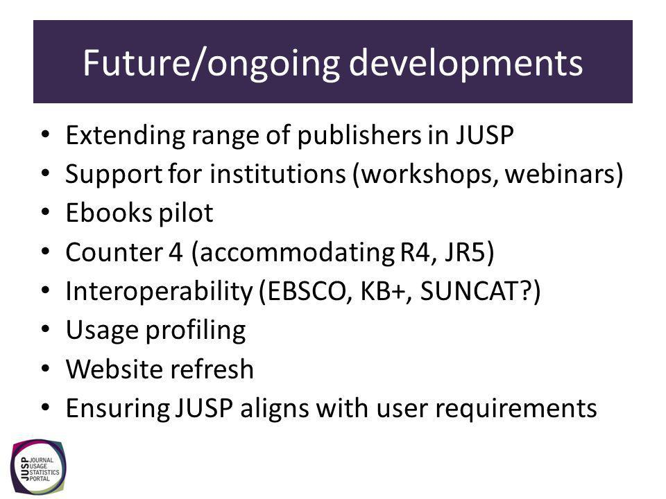 Future/ongoing developments Extending range of publishers in JUSP Support for institutions (workshops, webinars) Ebooks pilot Counter 4 (accommodating R4, JR5) Interoperability (EBSCO, KB+, SUNCAT ) Usage profiling Website refresh Ensuring JUSP aligns with user requirements