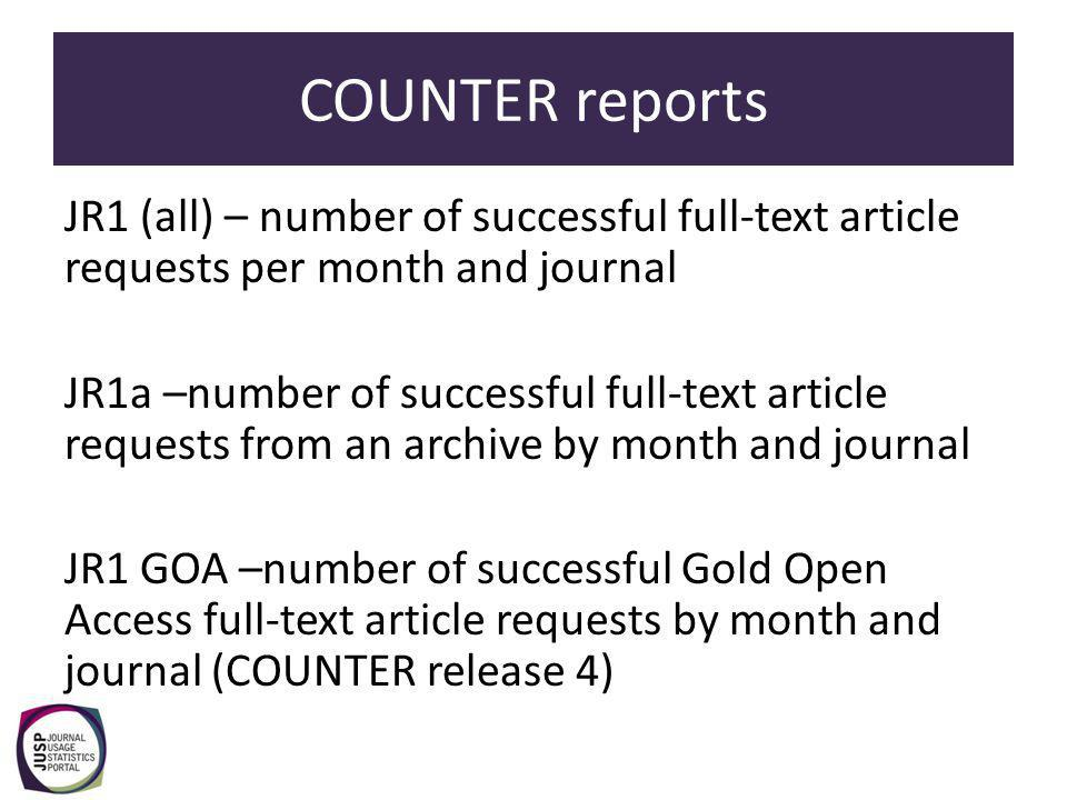 COUNTER reports JR1 (all) – number of successful full-text article requests per month and journal JR1a –number of successful full-text article requests from an archive by month and journal JR1 GOA –number of successful Gold Open Access full-text article requests by month and journal (COUNTER release 4)