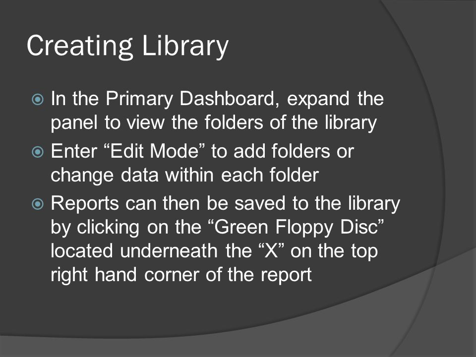 Creating Library  In the Primary Dashboard, expand the panel to view the folders of the library  Enter Edit Mode to add folders or change data within each folder  Reports can then be saved to the library by clicking on the Green Floppy Disc located underneath the X on the top right hand corner of the report