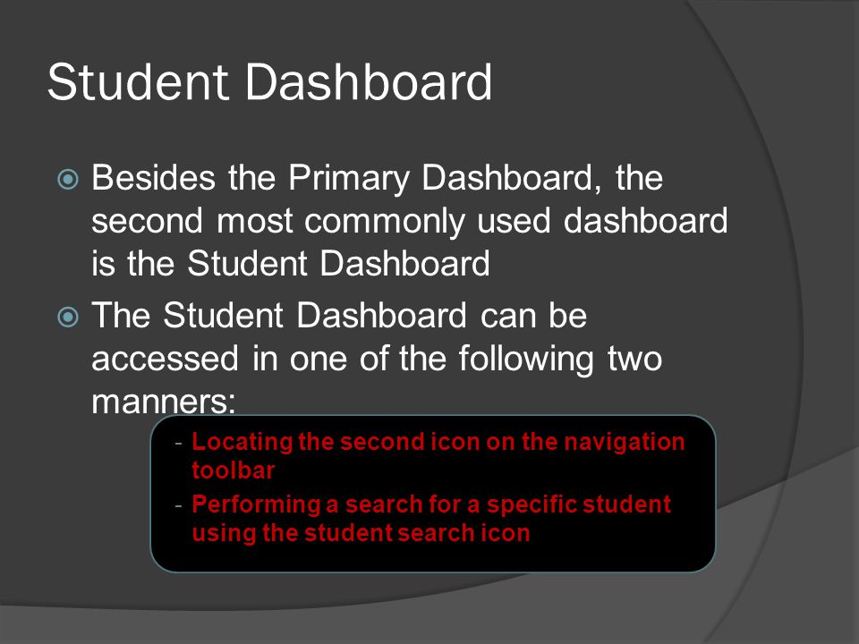 Student Dashboard  Besides the Primary Dashboard, the second most commonly used dashboard is the Student Dashboard  The Student Dashboard can be accessed in one of the following two manners: -Locating the second icon on the navigation toolbar -Performing a search for a specific student using the student search icon