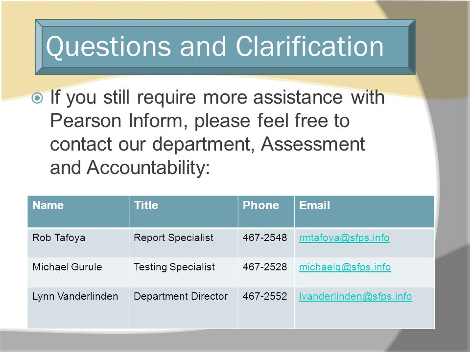 Questions and Clarification  If you still require more assistance with Pearson Inform, please feel free to contact our department, Assessment and Accountability: NameTitlePhoneEmail Rob TafoyaReport Specialist467-2548rmtafoya@sfps.info Michael GuruleTesting Specialist467-2528michaelg@sfps.info Lynn VanderlindenDepartment Director467-2552lvanderlinden@sfps.info