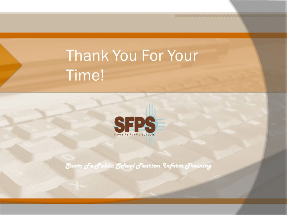 Thank You For Your Time! Santa Fe Public School Pearson Inform Training