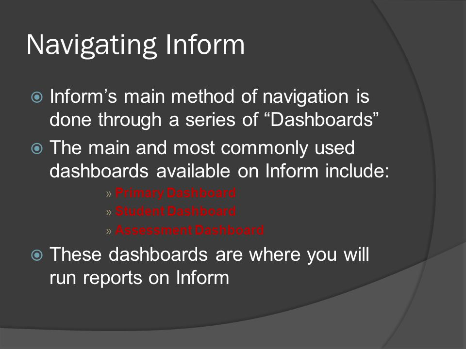 Navigating Inform  Inform's main method of navigation is done through a series of Dashboards  The main and most commonly used dashboards available on Inform include: » Primary Dashboard » Student Dashboard » Assessment Dashboard  These dashboards are where you will run reports on Inform