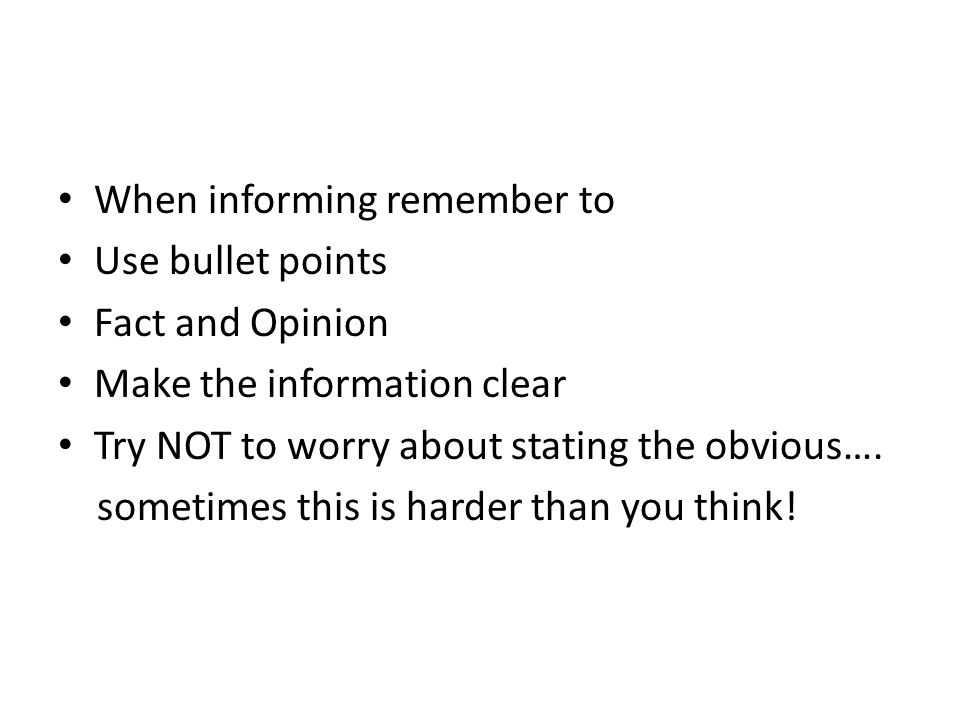 When informing remember to Use bullet points Fact and Opinion Make the information clear Try NOT to worry about stating the obvious…. sometimes this i