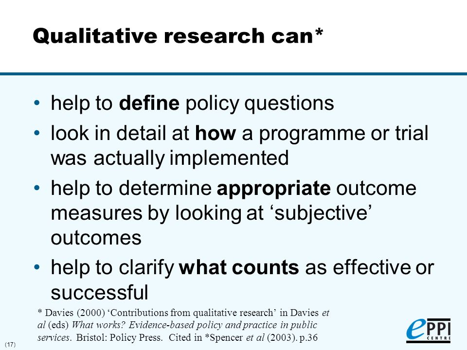 (17) Qualitative research can* help to define policy questions look in detail at how a programme or trial was actually implemented help to determine a