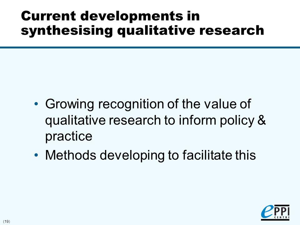 (19) Current developments in synthesising qualitative research Growing recognition of the value of qualitative research to inform policy & practice Me