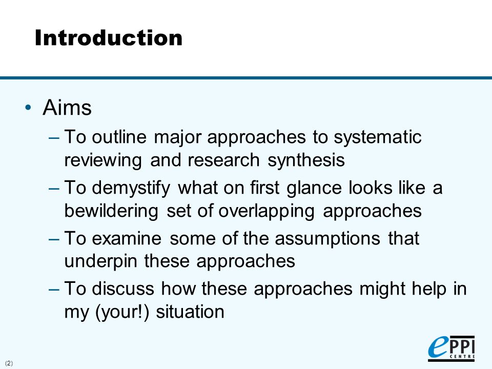 (2) Introduction Aims –To outline major approaches to systematic reviewing and research synthesis –To demystify what on first glance looks like a bewi