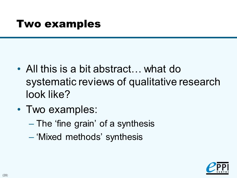 (28) Two examples All this is a bit abstract… what do systematic reviews of qualitative research look like? Two examples: –The 'fine grain' of a synth
