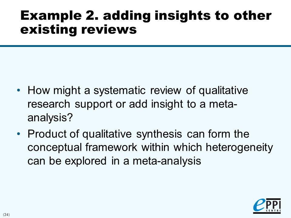 (34) Example 2. adding insights to other existing reviews How might a systematic review of qualitative research support or add insight to a meta- anal