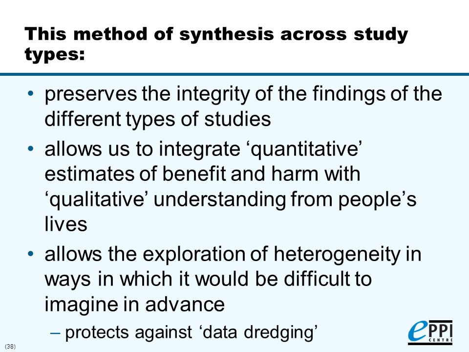(38) This method of synthesis across study types: preserves the integrity of the findings of the different types of studies allows us to integrate 'qu