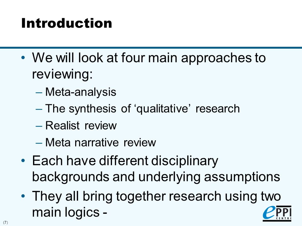 (7) Introduction We will look at four main approaches to reviewing: –Meta-analysis –The synthesis of 'qualitative' research –Realist review –Meta narr