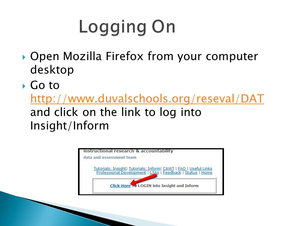  Open Mozilla Firefox from your computer desktop  Go to http://www.duvalschools.org/reseval/DAT and click on the link to log into Insight/Inform http://www.duvalschools.org/reseval/DAT