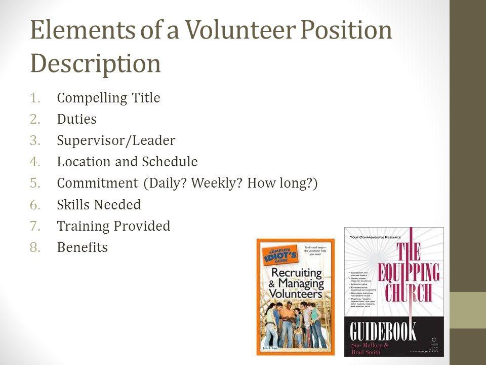 Elements of a Volunteer Position Description 1.Compelling Title 2.Duties 3.Supervisor/Leader 4.Location and Schedule 5.Commitment (Daily.