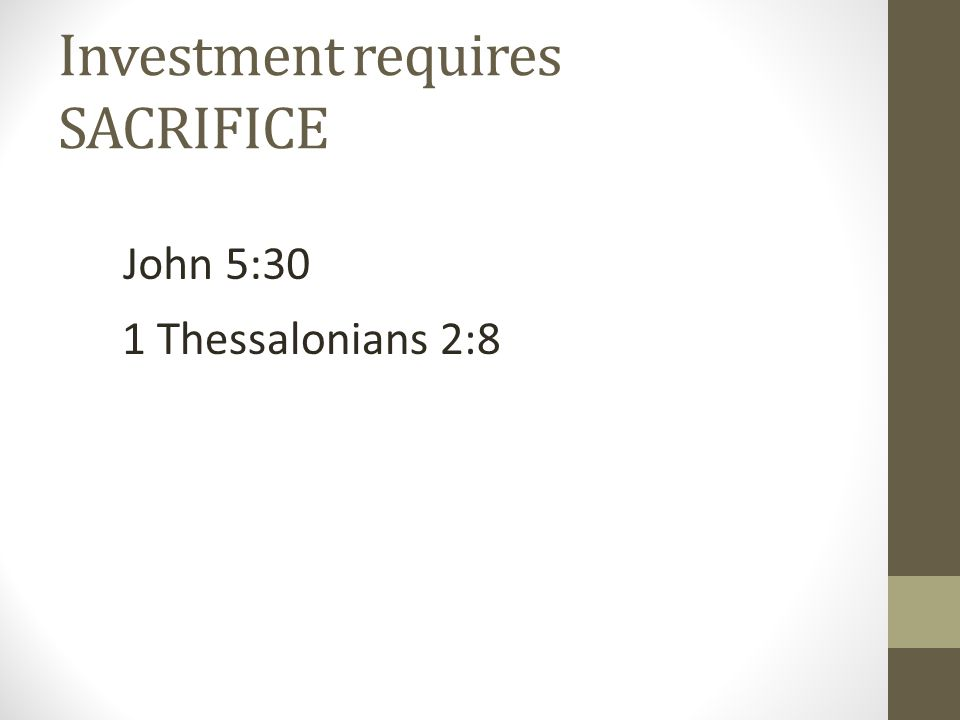 Investment requires SACRIFICE John 5:30 1 Thessalonians 2:8