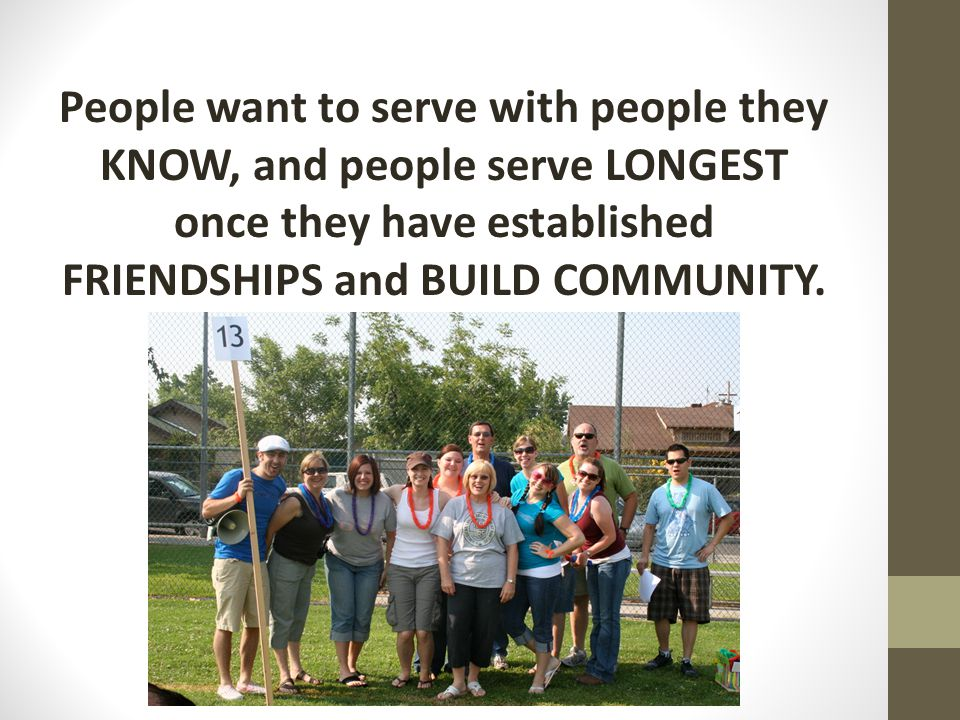 People want to serve with people they KNOW, and people serve LONGEST once they have established FRIENDSHIPS and BUILD COMMUNITY.