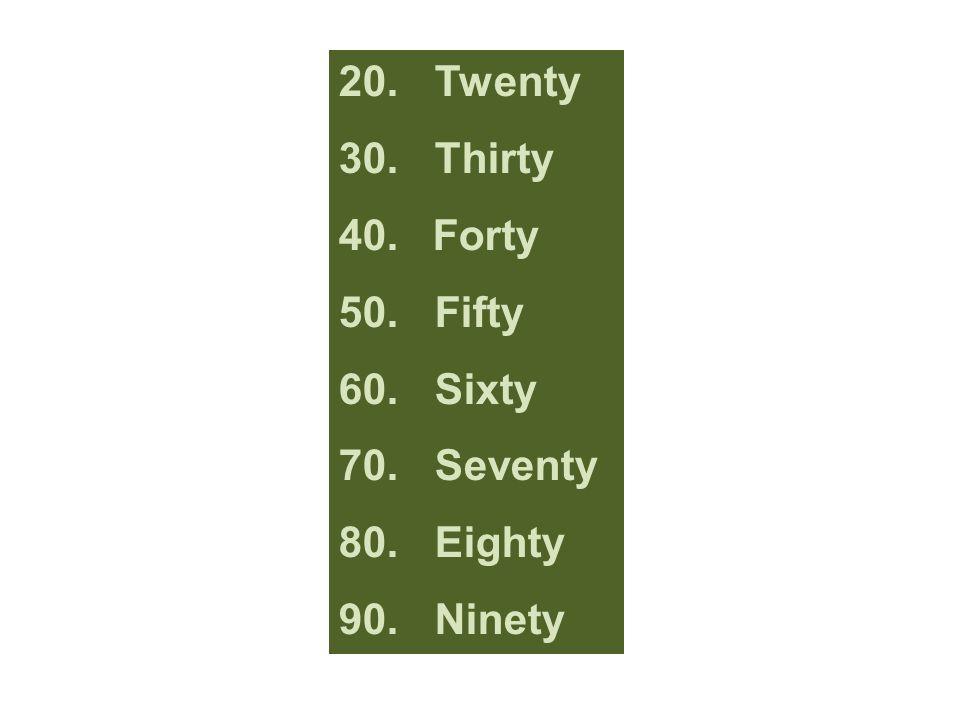 20. Twenty 30.Thirty 40. Forty 50. Fifty 60. Sixty 70. Seventy 80. Eighty 90. Ninety