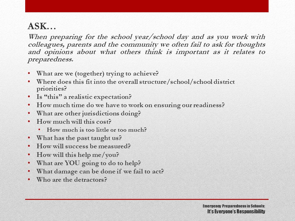 Emergency Preparedness in Schools: It's Everyone's Responsibility ASK… When preparing for the school year/school day and as you work with colleagues, parents and the community we often fail to ask for thoughts and opinions about what others think is important as it relates to preparedness.