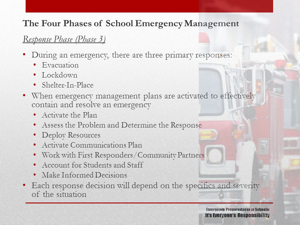 Emergency Preparedness in Schools: It's Everyone's Responsibility The Four Phases of School Emergency Management Response Phase (Phase 3) During an emergency, there are three primary responses: Evacuation Lockdown Shelter-In-Place When emergency management plans are activated to effectively contain and resolve an emergency Activate the Plan Assess the Problem and Determine the Response Deploy Resources Activate Communications Plan Work with First Responders/Community Partners Account for Students and Staff Make Informed Decisions Each response decision will depend on the specifics and severity of the situation