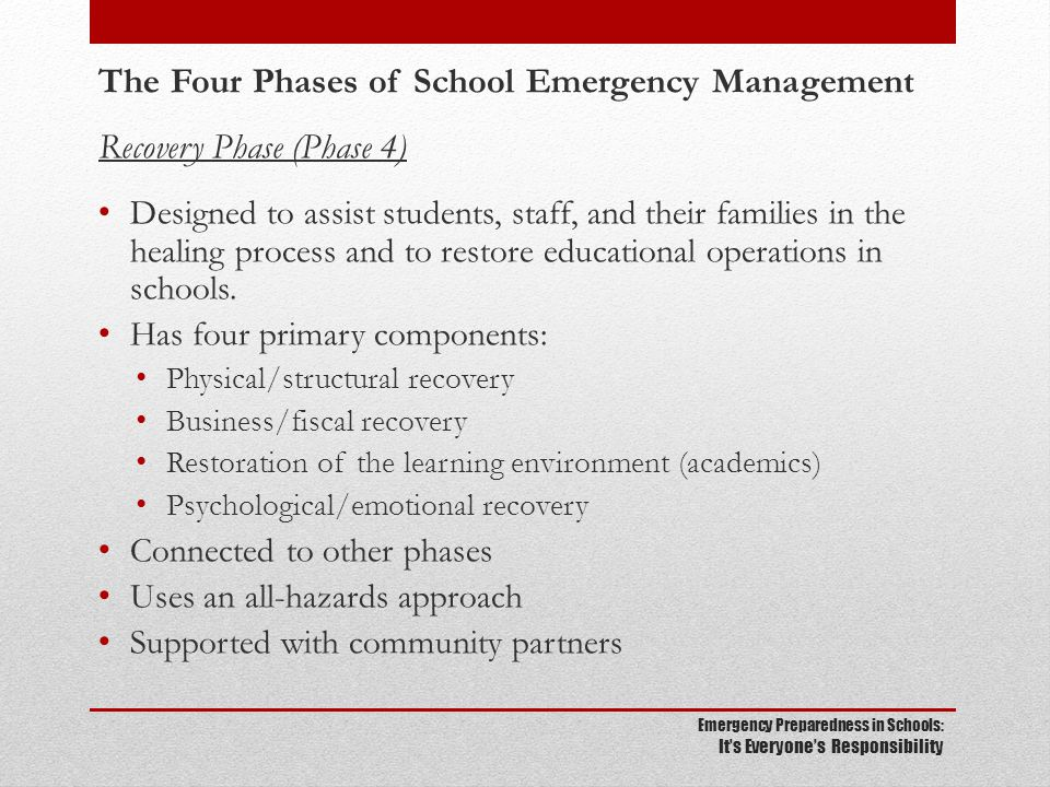 Emergency Preparedness in Schools: It's Everyone's Responsibility The Four Phases of School Emergency Management Recovery Phase (Phase 4) Designed to assist students, staff, and their families in the healing process and to restore educational operations in schools.