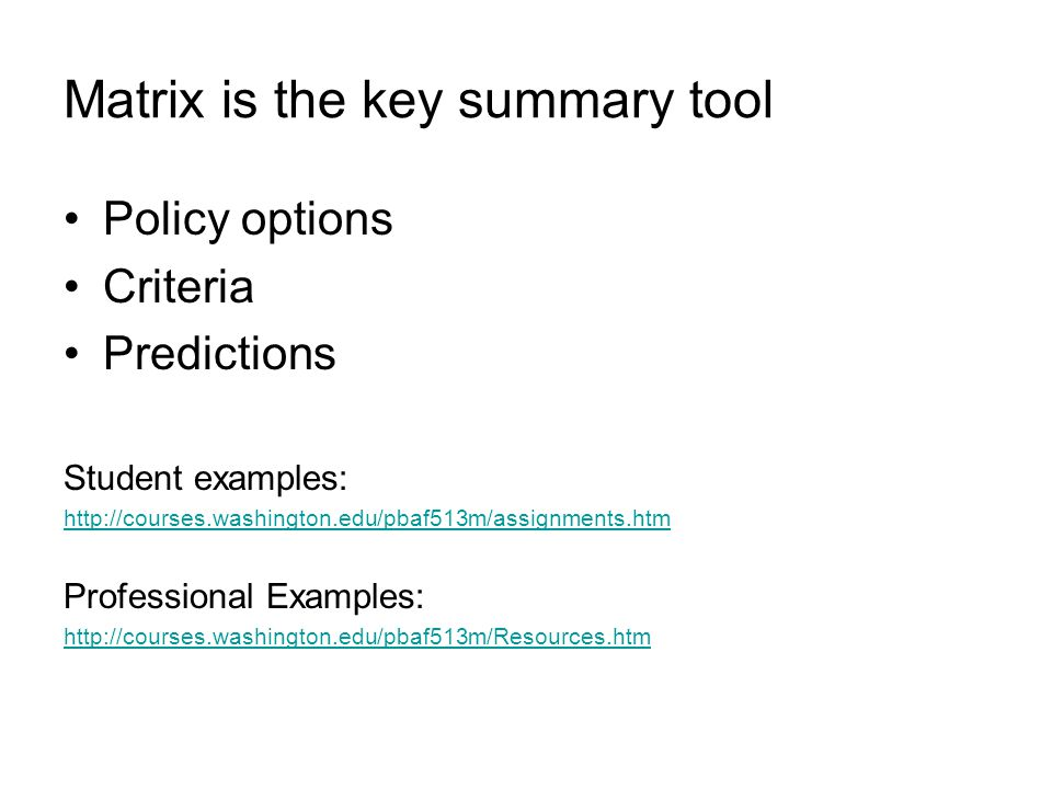 Matrix is the key summary tool Policy options Criteria Predictions Student examples: http://courses.washington.edu/pbaf513m/assignments.htm Professional Examples: http://courses.washington.edu/pbaf513m/Resources.htm