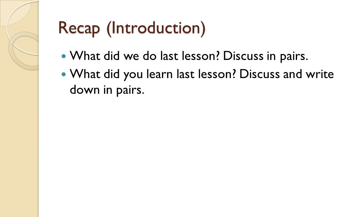 Recap (Introduction) What did we do last lesson? Discuss in pairs. What did you learn last lesson? Discuss and write down in pairs.