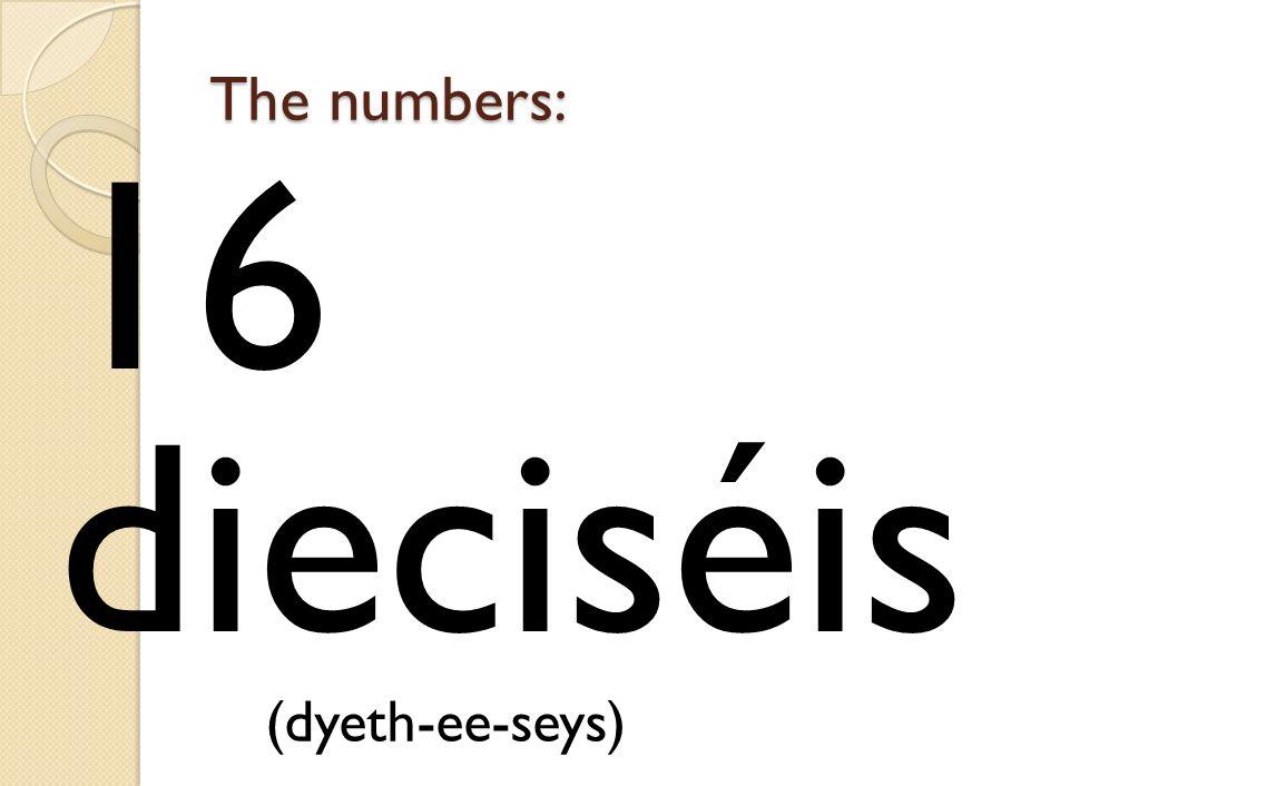 The numbers: 16 dieciséis (dyeth-ee-seys)