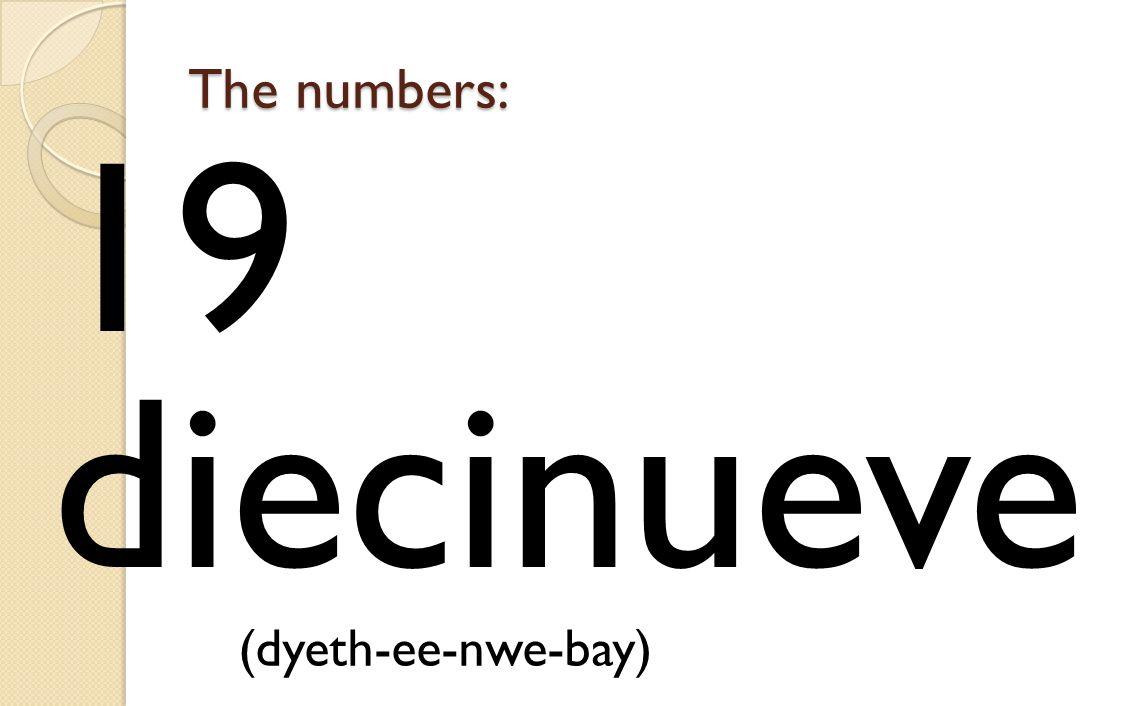 The numbers: 19 diecinueve (dyeth-ee-nwe-bay)