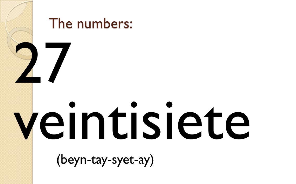 The numbers: 27 veintisiete (beyn-tay-syet-ay)