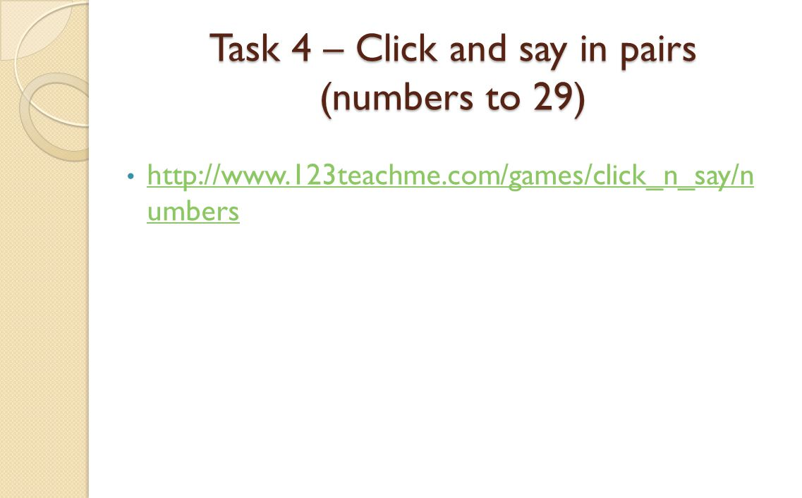 Task 4 – Click and say in pairs (numbers to 29) http://www.123teachme.com/games/click_n_say/n umbers http://www.123teachme.com/games/click_n_say/n umb