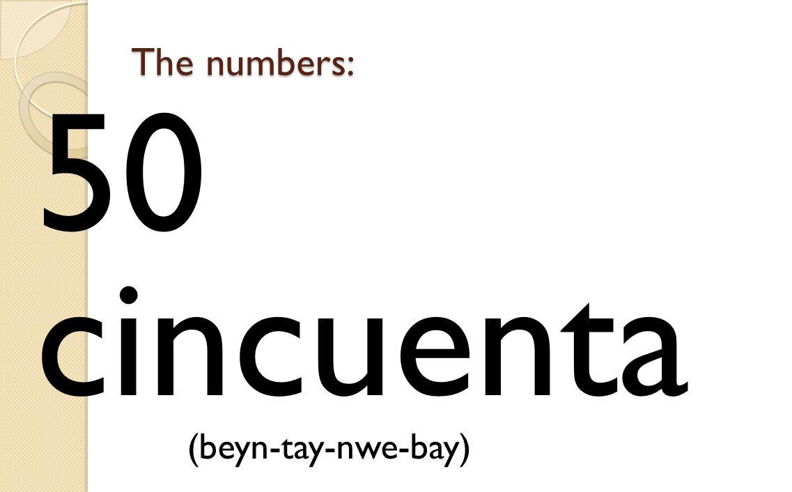 The numbers: 50 cincuenta (beyn-tay-nwe-bay)