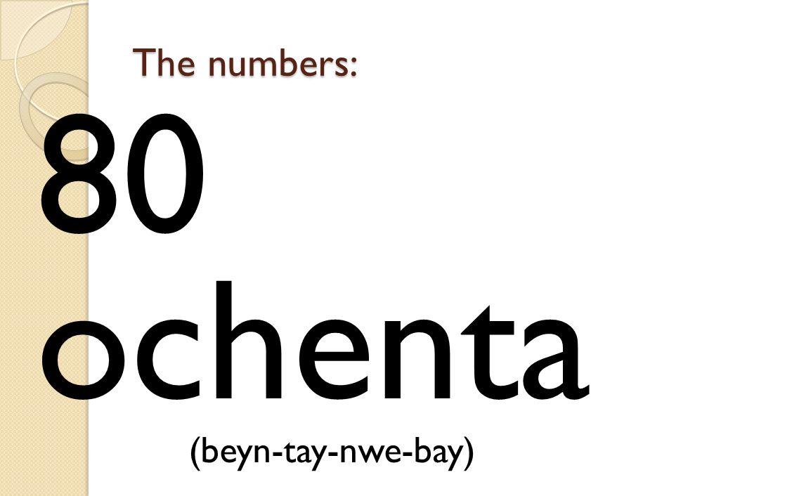 The numbers: 80 ochenta (beyn-tay-nwe-bay)