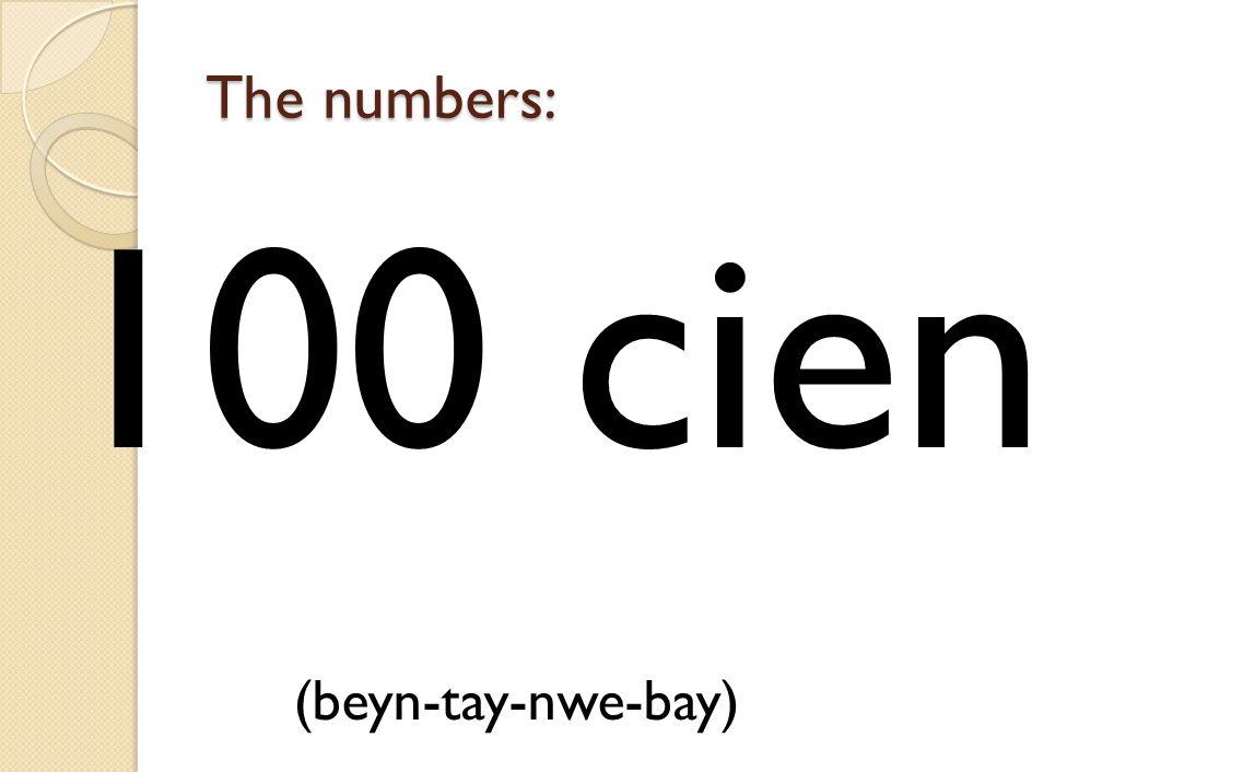 The numbers: 100 cien (beyn-tay-nwe-bay)