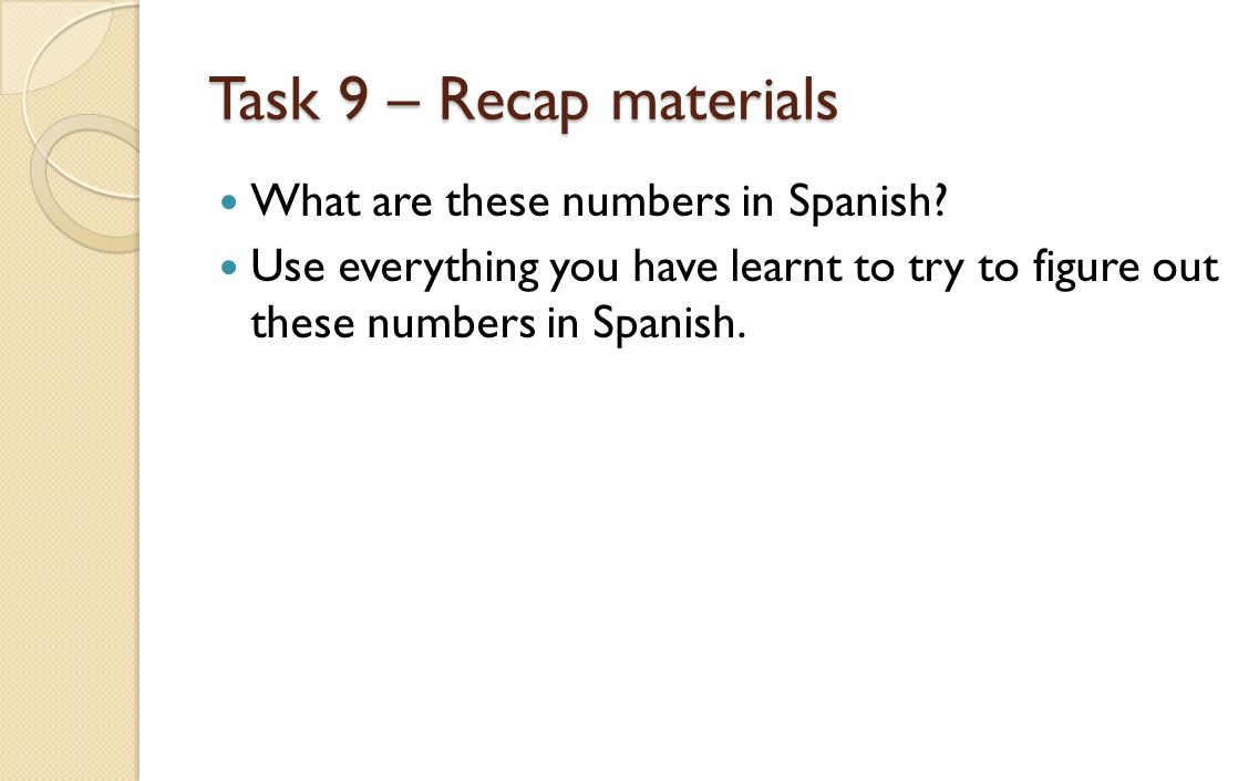 Task 9 – Recap materials What are these numbers in Spanish? Use everything you have learnt to try to figure out these numbers in Spanish.